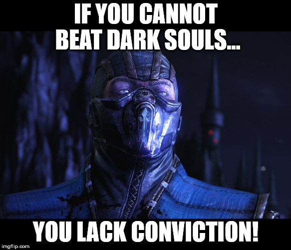 Git gud... or die trying! | IF YOU CANNOT BEAT DARK SOULS... YOU LACK CONVICTION! | image tagged in you lack conviction subzero,memes | made w/ Imgflip meme maker