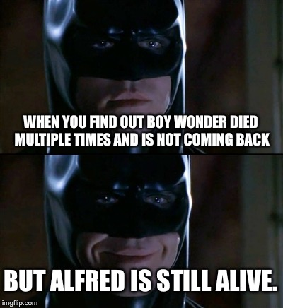 Batman Smiles | WHEN YOU FIND OUT BOY WONDER DIED MULTIPLE TIMES AND IS NOT COMING BACK BUT ALFRED IS STILL ALIVE. | image tagged in memes,batman smiles | made w/ Imgflip meme maker