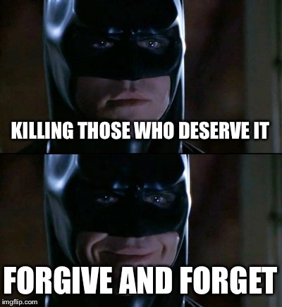 Batman Smiles | KILLING THOSE WHO DESERVE IT FORGIVE AND FORGET | image tagged in memes,batman smiles | made w/ Imgflip meme maker