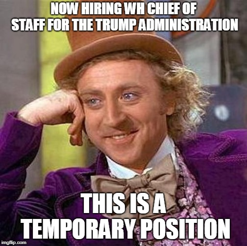 Creepy Condescending Wonka | NOW HIRING WH CHIEF OF STAFF FOR THE TRUMP ADMINISTRATION THIS IS A TEMPORARY POSITION | image tagged in memes,creepy condescending wonka | made w/ Imgflip meme maker