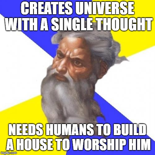 Advice God | CREATES UNIVERSE WITH A SINGLE THOUGHT NEEDS HUMANS TO BUILD A HOUSE TO WORSHIP HIM | image tagged in memes,advice god | made w/ Imgflip meme maker