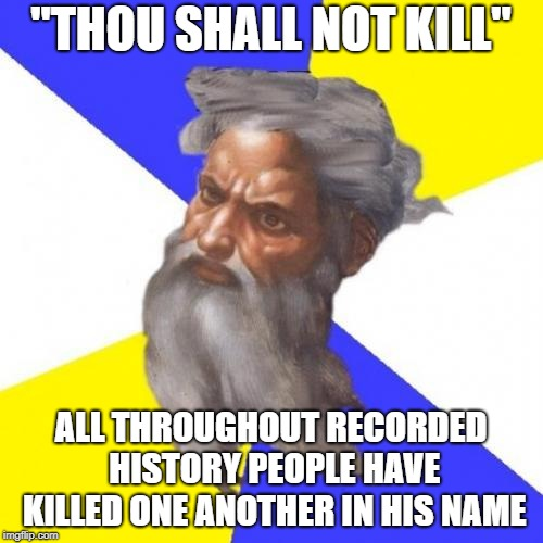 "Advice God | ""THOU SHALL NOT KILL"" ALL THROUGHOUT RECORDED HISTORY PEOPLE HAVE KILLED ONE ANOTHER IN HIS NAME 