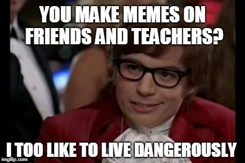 I Too Like To Live Dangerously | YOU MAKE MEMES ON FRIENDS AND TEACHERS? I TOO LIKE TO LIVE DANGEROUSLY | image tagged in memes,i too like to live dangerously | made w/ Imgflip meme maker