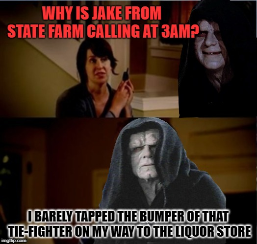 Don't drink & fly | WHY IS JAKE FROM STATE FARM CALLING AT 3AM? I BARELY TAPPED THE BUMPER OF THAT TIE-FIGHTER ON MY WAY TO THE LIQUOR STORE | image tagged in funny memes,jake from state farm,emperor palpatine,dui | made w/ Imgflip meme maker