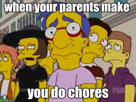 sad milhouse | when your parents make you do chores | image tagged in sad milhouse | made w/ Imgflip meme maker