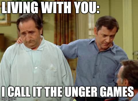 Odd Couple Felix and Murray | LIVING WITH YOU: I CALL IT THE UNGER GAMES | image tagged in odd couple felix and murray | made w/ Imgflip meme maker