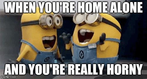why does it hurt so much??? | WHEN YOU'RE HOME ALONE AND YOU'RE REALLY HORNY | image tagged in memes,excited minions,home alone,horny,lol,chief keef | made w/ Imgflip meme maker