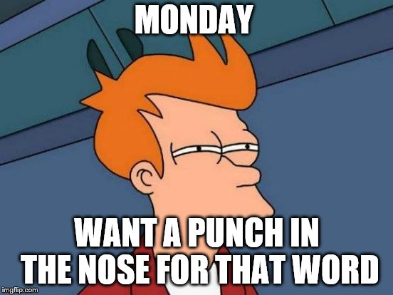 monday | MONDAY WANT A PUNCH IN THE NOSE FOR THAT WORD | image tagged in memes,futurama fry,i hate mondays,monday mornings,monday face,mondays | made w/ Imgflip meme maker