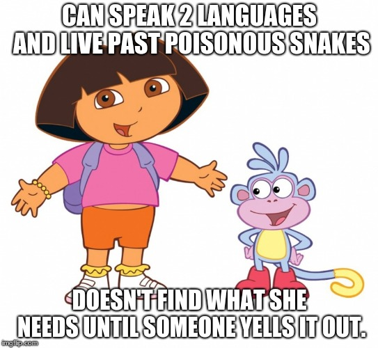 Dora the Explorer  |  CAN SPEAK 2 LANGUAGES AND LIVE PAST POISONOUS SNAKES; DOESN'T FIND WHAT SHE NEEDS UNTIL SOMEONE YELLS IT OUT. | image tagged in dora the explorer | made w/ Imgflip meme maker