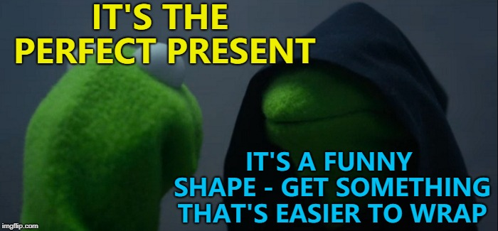Or just put it in a gift bag... :) | IT'S THE PERFECT PRESENT IT'S A FUNNY SHAPE - GET SOMETHING THAT'S EASIER TO WRAP | image tagged in memes,evil kermit,christmas,christmas presents,wrapping | made w/ Imgflip meme maker