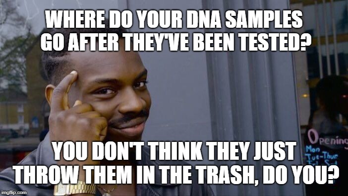 Thinking of buying one of those DNA tests kits? | WHERE DO YOUR DNA SAMPLES GO AFTER THEY'VE BEEN TESTED? YOU DON'T THINK THEY JUST THROW THEM IN THE TRASH, DO YOU? | image tagged in memes,roll safe think about it,dna,testing,evil government,dystopia | made w/ Imgflip meme maker