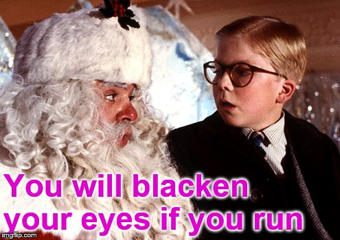 you'll shoot your eye out | You will blacken your eyes if you run | image tagged in you'll shoot your eye out | made w/ Imgflip meme maker