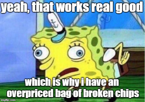 Mocking Spongebob Meme | yeah, that works real good which is why i have an overpriced bag of broken chips | image tagged in memes,mocking spongebob | made w/ Imgflip meme maker