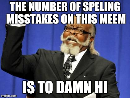 Too Damn High | THE NUMBER OF SPELING MISSTAKES ON THIS MEEM IS TO DAMN HI | image tagged in memes,too damn high,spelling error,grammar nazi | made w/ Imgflip meme maker