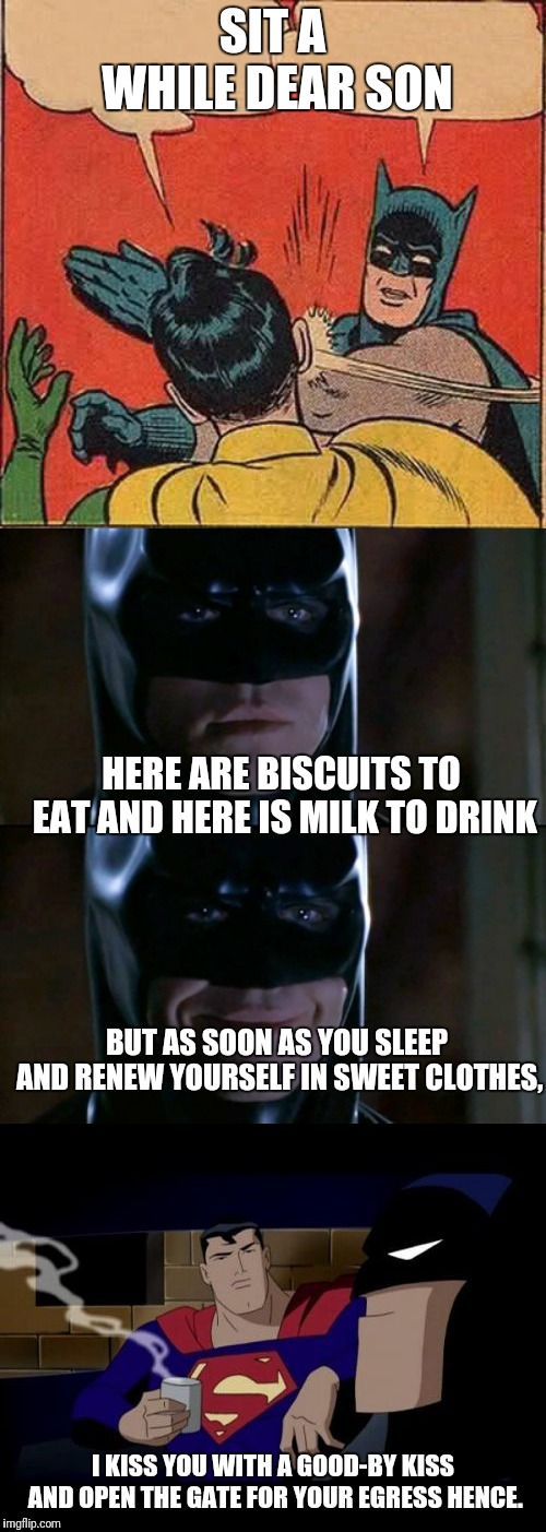 SIT A WHILE DEAR SON HERE ARE BISCUITS TO EAT AND HERE IS MILK TO DRINK BUT AS SOON AS YOU SLEEP AND RENEW YOURSELF IN SWEET CLOTHES, I KISS | image tagged in memes,batman slapping robin,batman smiles,batman and superman | made w/ Imgflip meme maker
