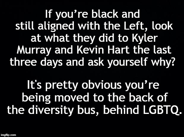 Black background | If you're black and still aligned with the Left, look at what they did to Kyler Murray and Kevin Hart the last three days and ask yourself w | image tagged in black background | made w/ Imgflip meme maker