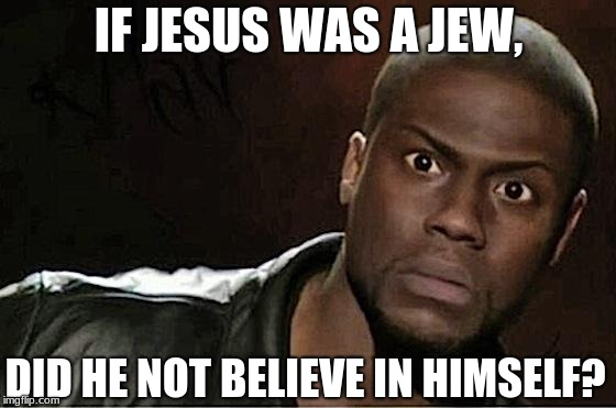 If Jesus Was A Jew, | IF JESUS WAS A JEW, DID HE NOT BELIEVE IN HIMSELF? | image tagged in memes,kevin hart,jesus,jew,believe,if | made w/ Imgflip meme maker