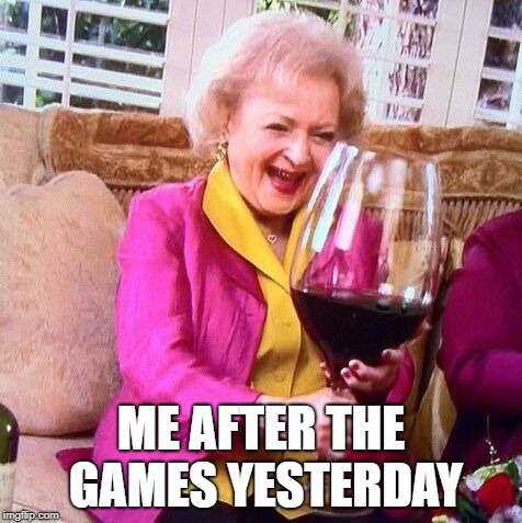 Betty White Wine | ME AFTER THE GAMES YESTERDAY | image tagged in betty white wine | made w/ Imgflip meme maker