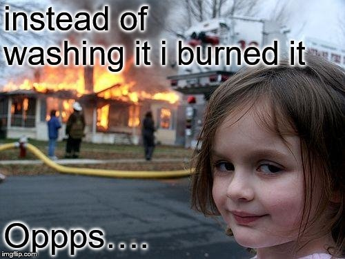 instead of washing it i burned it Oppps…. | image tagged in memes,disaster girl | made w/ Imgflip meme maker