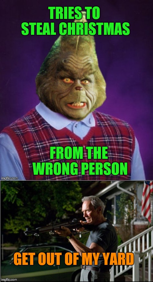 Bad Luck Grinch... How The Grinch Stole Christmas Week. Dec 9th - Dec 14th (A 44colt event) | TRIES TO STEAL CHRISTMAS FROM THE WRONG PERSON GET OUT OF MY YARD | image tagged in memes,funny,clint eastwood,how the grinch stole christmas week,bad luck grinch,bad luck brian | made w/ Imgflip meme maker