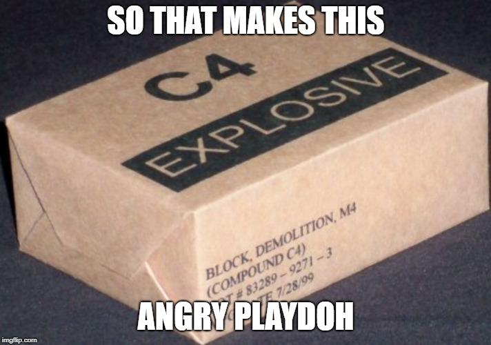 C4 | SO THAT MAKES THIS ANGRY PLAYDOH | image tagged in c4 | made w/ Imgflip meme maker