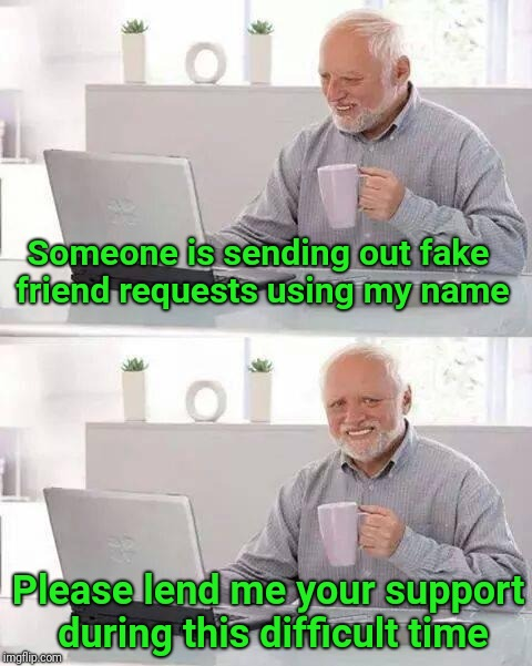 Props to Wayne Urso  | Someone is sending out fake friend requests using my name Please lend me your support during this difficult time | image tagged in memes,hide the pain harold,facebook,friend request,fake,grief | made w/ Imgflip meme maker