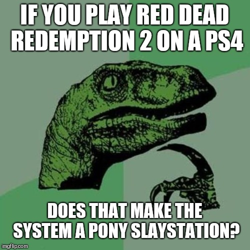 Gamer Thoughts | IF YOU PLAY RED DEAD REDEMPTION 2 ON A PS4 DOES THAT MAKE THE SYSTEM A PONY SLAYSTATION? | image tagged in raptor,ps4,pony,memes,gaming,gamers | made w/ Imgflip meme maker