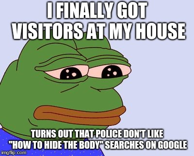 "Pepe the Frog | I FINALLY GOT VISITORS AT MY HOUSE TURNS OUT THAT POLICE DON'T LIKE ""HOW TO HIDE THE BODY"" SEARCHES ON GOOGLE 