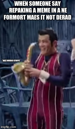 WHEN SOMEONE SAY REPAKING A MEME IN A NE FORMORT MAES IT NOT DERAD *JAZZ MUSIC STOPS* | image tagged in jazz music stops,robbie rotten,we are number one,lazytown,lazy town | made w/ Imgflip meme maker