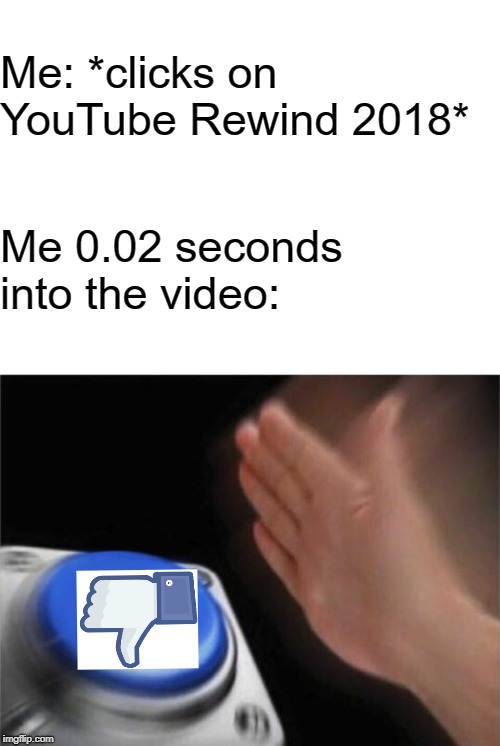 Disliked to Oblivion |  Me: *clicks on YouTube Rewind 2018*; Me 0.02 seconds into the video: | image tagged in blank white template,memes,blank nut button,youtube rewind,2018,dislike | made w/ Imgflip meme maker