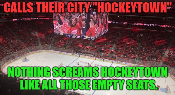 "Hockeytown |  CALLS THEIR CITY ""HOCKEYTOWN""; NOTHING SCREAMS HOCKEYTOWN LIKE ALL THOSE EMPTY SEATS. 