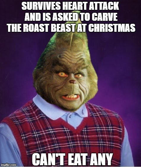 Bad Luck Grinch | SURVIVES HEART ATTACK AND IS ASKED TO CARVE THE ROAST BEAST AT CHRISTMAS CAN'T EAT ANY | image tagged in bad luck grinch | made w/ Imgflip meme maker