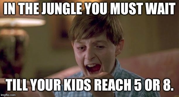 To Every New Mom: | IN THE JUNGLE YOU MUST WAIT TILL YOUR KIDS REACH 5 OR 8. | image tagged in stay positive,parenting,kids these days,parenthood,jumanji | made w/ Imgflip meme maker