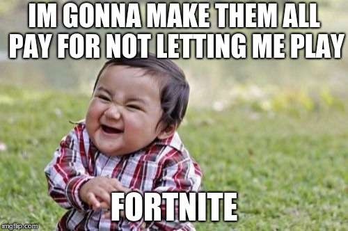 Evil Toddler Meme | IM GONNA MAKE THEM ALL PAY FOR NOT LETTING ME PLAY FORTNITE | image tagged in memes,evil toddler | made w/ Imgflip meme maker
