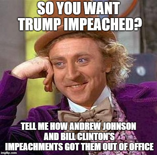 Creepy Condescending Wonka |  SO YOU WANT TRUMP IMPEACHED? TELL ME HOW ANDREW JOHNSON AND BILL CLINTON'S IMPEACHMENTS GOT THEM OUT OF OFFICE | image tagged in memes,creepy condescending wonka | made w/ Imgflip meme maker