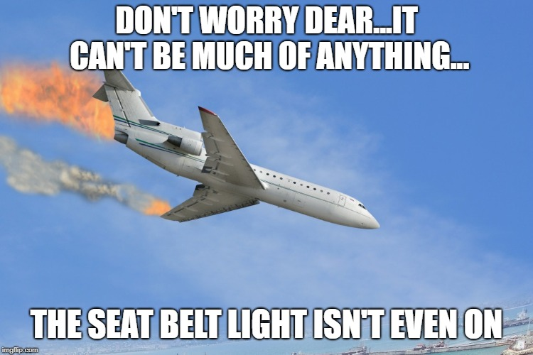 Queen Of Denial | DON'T WORRY DEAR...IT CAN'T BE MUCH OF ANYTHING... THE SEAT BELT LIGHT ISN'T EVEN ON | image tagged in plane crash,don't worry be happy,memes | made w/ Imgflip meme maker