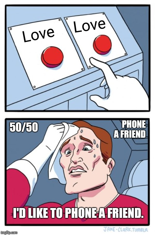 I love you, i think. | Love Love I'D LIKE TO PHONE A FRIEND. 50/50 PHONE A FRIEND | image tagged in memes,two buttons,still a better love story than twilight,i love you | made w/ Imgflip meme maker