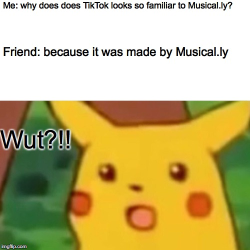 Surprised Pikachu | Me: why does does TikTok looks so familiar to Musical.ly? Friend: because it was made by Musical.ly Wut?!! | image tagged in memes,surprised pikachu | made w/ Imgflip meme maker