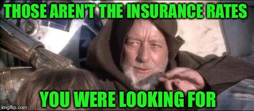 These Arent The Droids You Were Looking For Meme | THOSE AREN'T THE INSURANCE RATES YOU WERE LOOKING FOR | image tagged in memes,these arent the droids you were looking for | made w/ Imgflip meme maker