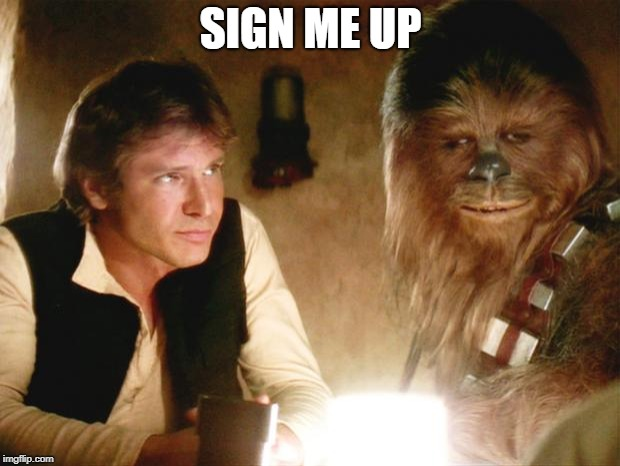Han Solo Chewbacca | SIGN ME UP | image tagged in han solo chewbacca | made w/ Imgflip meme maker