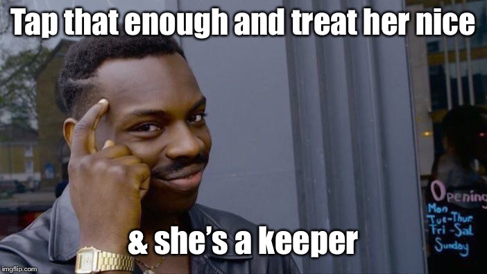 Roll Safe Think About It Meme | Tap that enough and treat her nice & she's a keeper | image tagged in memes,roll safe think about it | made w/ Imgflip meme maker
