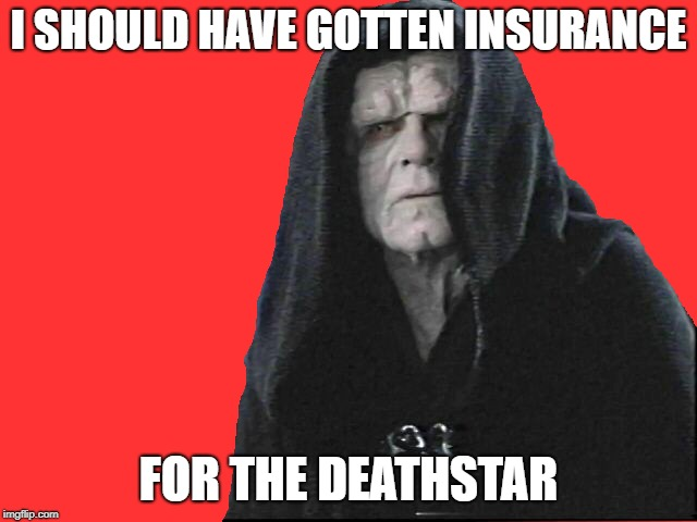 I SHOULD HAVE GOTTEN INSURANCE FOR THE DEATHSTAR | made w/ Imgflip meme maker
