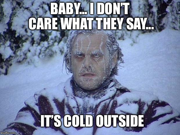 Jack Nicholson The Shining Snow Meme | BABY... I DON'T CARE WHAT THEY SAY... IT'S COLD OUTSIDE | image tagged in memes,jack nicholson the shining snow | made w/ Imgflip meme maker