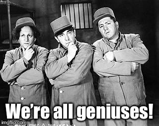 Three Stooges Thinking | We're all geniuses! | image tagged in three stooges thinking | made w/ Imgflip meme maker