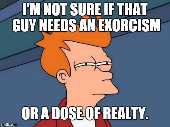 Futurama Fry | I'M NOT SURE IF THAT GUY NEEDS AN EXORCISM OR A DOSE OF REALTY. | image tagged in memes,futurama fry,that moment,that moment when,catholicism,funny memes | made w/ Imgflip meme maker