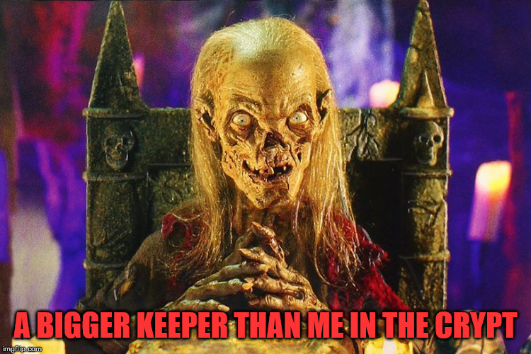 crypt keeper | A BIGGER KEEPER THAN ME IN THE CRYPT | image tagged in crypt keeper | made w/ Imgflip meme maker