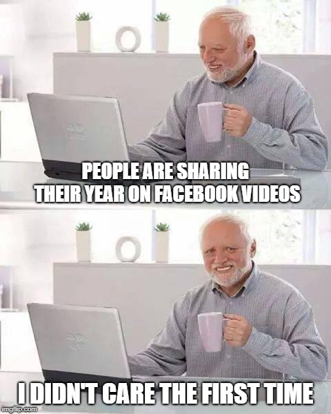 Hide the Pain Harold Meme | PEOPLE ARE SHARING THEIR YEAR ON FACEBOOK VIDEOS I DIDN'T CARE THE FIRST TIME | image tagged in memes,hide the pain harold | made w/ Imgflip meme maker