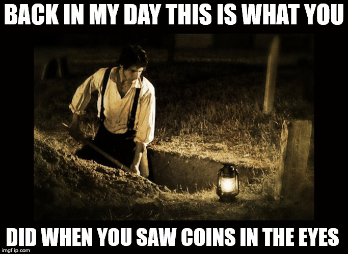 grave digger | BACK IN MY DAY THIS IS WHAT YOU DID WHEN YOU SAW COINS IN THE EYES | image tagged in grave digger | made w/ Imgflip meme maker