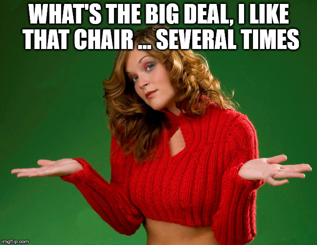 indecision | WHAT'S THE BIG DEAL, I LIKE THAT CHAIR ... SEVERAL TIMES | image tagged in indecision | made w/ Imgflip meme maker