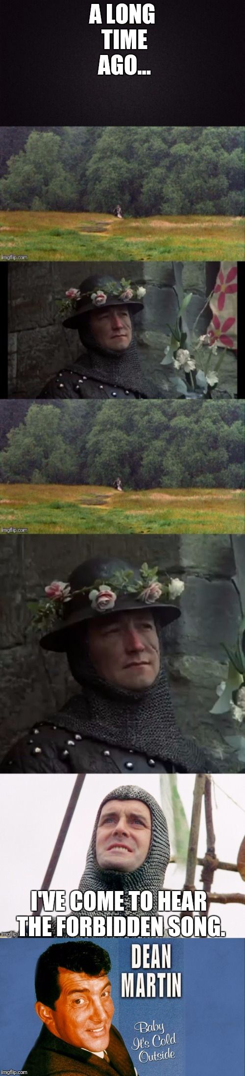 A Quest For A Brave Man Full Of Courage And Of Sound Mind The Quest Not For Gold Or Silver Nut Of Something,Something Elsewhere. | A LONG TIME AGO... I'VE COME TO HEAR THE FORBIDDEN SONG. | image tagged in monty python and the holy grail,holy grail,john cleese,dean martin | made w/ Imgflip meme maker